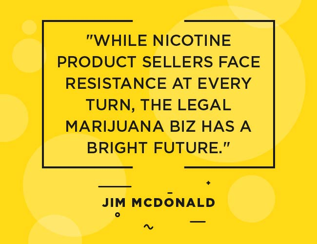 "Jim Mc Donald: While nicotine product sellers face resistance at every turn, the legal marijuana biz has a bright future."""" width=""650"" height=""500"" srcset=""https://www.ecigarettedirect.co.uk/ashtray-blog/wp-content/uploads/2018/12/2019-Predictions-Quotes-Jim-McDonald-08.jpg 650w, https://www.ecigarettedirect.co.uk/ashtray-blog/wp-content/uploads/2018/12/2019-Predictions-Quotes-Jim-McDonald-08-300x231.jpg 300w"" sizes=""(max-width: 650px) 100vw, 650px"
